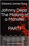 Johnny Depp The Making of a Monster  PART I: How a warped adaptation of female empowerment sanctioned the public crucifixion of an innocent man…  ...and how the media helped (Making a Monster Book 1)