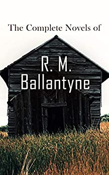 The Complete Novels of R. M. Ballantyne: Western Classics, Sea Adventure Novels, Action Thrillers & Historical Tales by [R. M. Ballantyne]