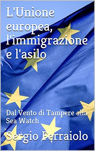 L'Unione europea, l'immigrazione e l'asilo: Dal Vento di Tampere alla Sea Watch (immigrazione e asilo - Italia e Europa Vol. 4)