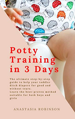 Potty training in 3 days: The Ultimate Step-by-Step Guide to help your toddler ditch diapers for good and without tears. Learn the Best-Proven Method Suitable for Both Boys and Girls.