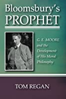 Bloomsburys Prophet: G. E. Moore and the Development of His Moral Philosophy by Tom Regan(2012-08-21)