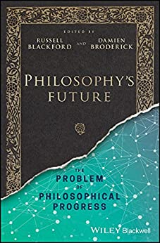 Philosophy's Future: The Problem of Philosophical Progress by [Russell Blackford, Damien Broderick]
