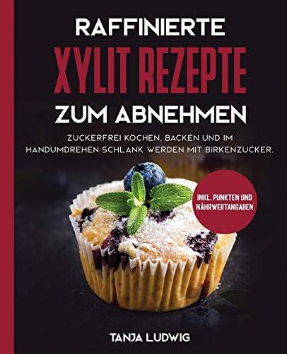 Raffinierte Xylit Rezepte zum Abnehmen: Zuckerfrei kochen, backen und im Handumdrehen schlank werden mit Birkenzucker. Inkl. Punkten und Nährwertangaben
