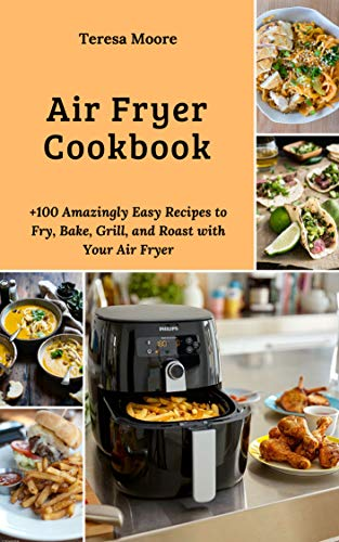 Air Fryer Cookbook: +100 Amazingly Easy Recipes to Fry, Bake, Grill, and Roast with Your Air Fryer (Natural Food Book 32) (English Edition)