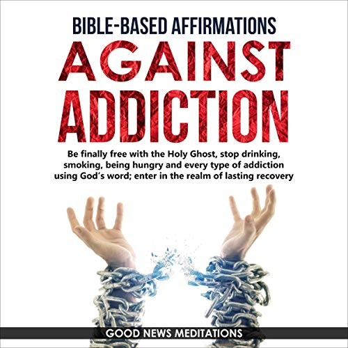 Bible-Based Affirmations Against Addiction Audiobook By Good News Meditations cover art