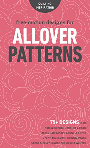 Free-Motion Designs for Allover Patterns: 75+ Designs from Natalia Bonner, Christina Cameli, Jenny Carr Kinney, Laura Lee Fritz, Cheryl Malkowski, ... Sheila Sinclair Snyder and Angela Walters!
