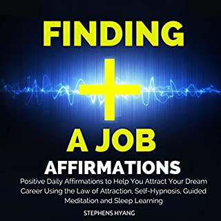 Finding a Job Affirmations     Positive Daily Affirmations to Help You Attract Your Dream Career Using the Law of Attraction, Self-Hypnosis, Guided Meditation and Sleep Learning              By:                                                                                                                                 Stephens Hyang                               Narrated by:                                                                                                                                 Dan McGowan                      Length: 51 mins     1 rating     Overall 1.0
