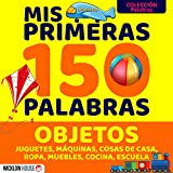 MIS PRIMERAS 150 PALABRAS OBJETOS: Juguetes Máquinas Cosas de Casa Ropa Muebles Cocina Escuela (MIS PRIMERAS PALABRAS)