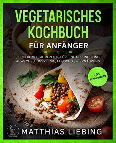 Vegetarisches Kochbuch: Für Anfänger: Leckere Veggie Rezepte für eine gesunde und abwechslungsreiche, fleischlose Ernährung. Inkl. Nährwerte.