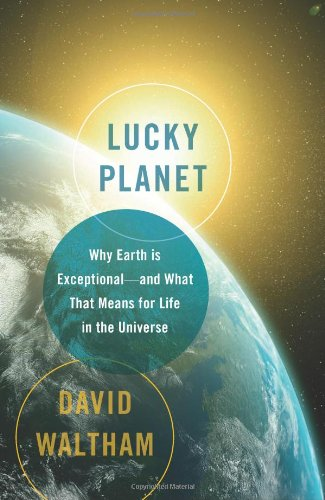 Lucky Planet: Why Earth is Exceptional-and What That Means for Life in the Universe