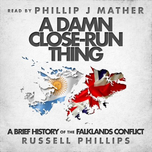 A Damn Close-Run Thing     A Brief History of the Falklands Conflict              By:                                                                                                                                 Russell Phillips                               Narrated by:                                                                                                                                 Phillip J Mather                      Length: 1 hr and 18 mins     10 ratings     Overall 4.0