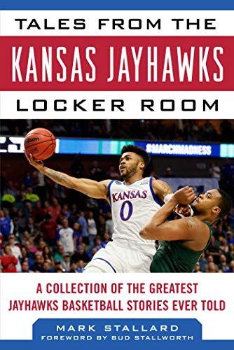 Tales from the Kansas Jayhawks Locker Room: A Collection of the Greatest Jayhawks Basketball Stories Ever Told