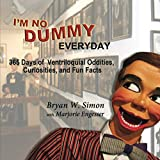 I'M NO DUMMY EVERYDAY: 365 Days of Ventriloquial Oddities, Curiosities, and Fun...