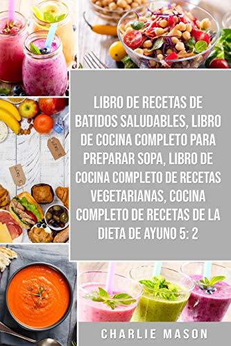 Libro De Recetas De Batidos Saludables, Libro De Cocina Completo Para Preparar Sopa, Libro De Cocina Completo De Recetas Vegetarianas & Cocina Completo De Recetas De La Dieta De Ayuno 5:2