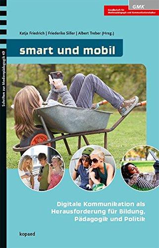 smart und mobil: Digitale Kommunikation als Herausforderung für Bildung, Pädagogik und Politik (Schriften zur Medienpädagogik)