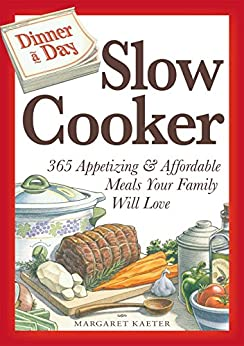 Dinner a Day Slow Cooker: 365 Appetizing and Affordable Meals Your Family Will Love by [Margaret Kaeter]
