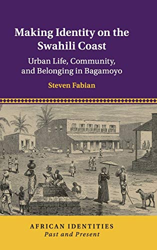 Making Identity on the Swahili Coast: Urban Life, Community, and Belonging in Bagamoyo (African Identities: Past and Present)