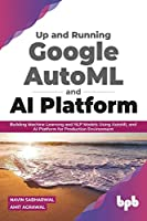 Up and Running Google AutoML and AI Platform: Building Machine Learning and NLP Models Using AutoML and AI Platform for Production Environment