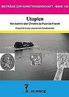 Utopien: Von Averlino ueber Christine de Pizan bis Filarete. Festschrift fuer den unbekannten Kunsthistoriker