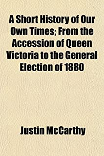 A Short History of Our Own Times; From the Accession of Queen Victoria to the General Election of 1880