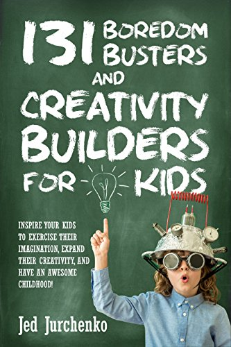 131 Boredom Busters and Creativity Builders For Kids: Inspire your kids to exercise their imagination, expand their creativity, and have an awesome childhood! (positive parenting)