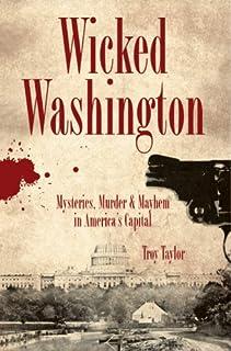 Wicked Washington: Mysteries, Murder & Mayhem in America's Capital