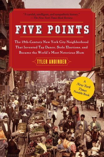 Five Points: The 19th Century New York City Neighborhood that Invented Tap Dance, Stole Elections, and Became the...