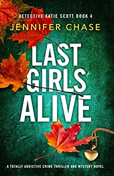 Last Girls Alive: A totally addictive crime thriller and mystery novel (Detective Katie Scott Book 4) by [Jennifer Chase]