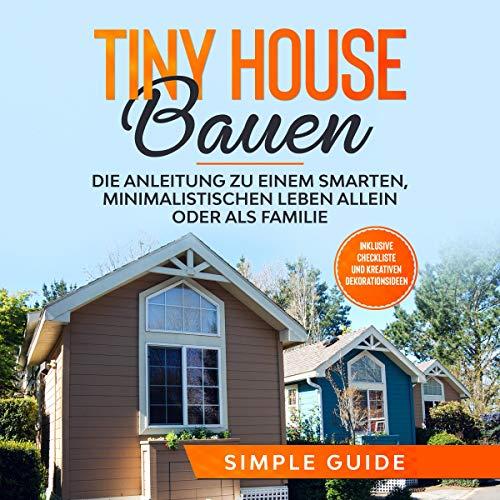 Die besten Hörbücher für Architekten:  Tiny House bauen: Die Anleitung zu einem smarten, minimalistischen Leben allein oder als Familie