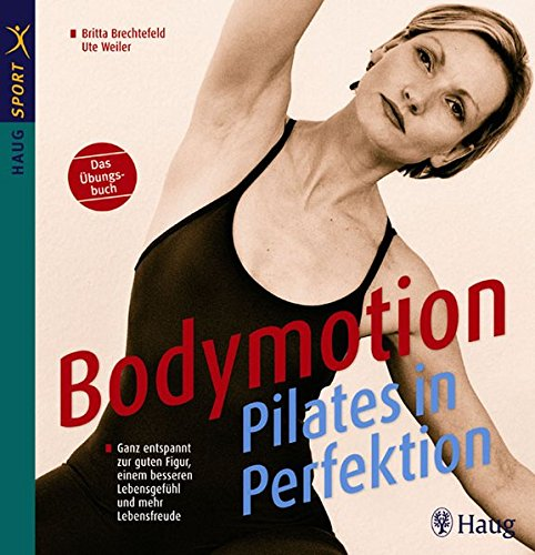 Bodymotion - Pilates in Perfektion: Ganz entspannt zur guten Figur, einem besseren Lebensgefühl  und mehr Lebensfreude. Das Übungsbuch (HAUG SPORT)