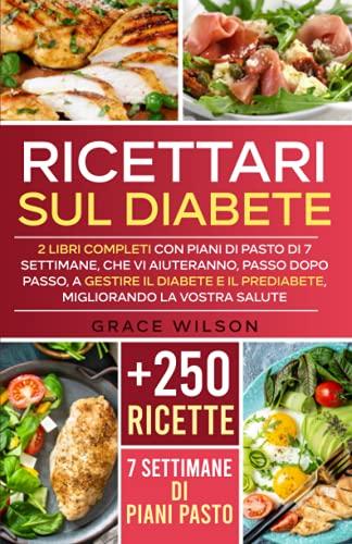 Ricettari sul Diabete: 2 Libri Completi con Piani di Pasto di 7 Settimane, che vi aiuteranno, passo dopo passo, a Gestire il Di