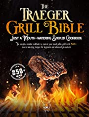 The Traeger Grill Bible: The Complete Smoker Cookbook to Master Your Wood Pellet Grill with 850+ Mouth-Watering Recipes for Beginners and Advanced Pitmasters!