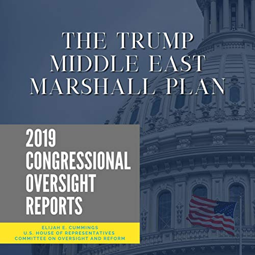 The Trump Middle East Marshall Plan: 2019 Congressional Oversight Reports Audiobook By Elijah Cummings cover art