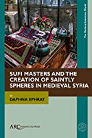 Sufi Masters and the Creation of Saintly Spheres in Medieval Syria (Medieval Islamicate World)