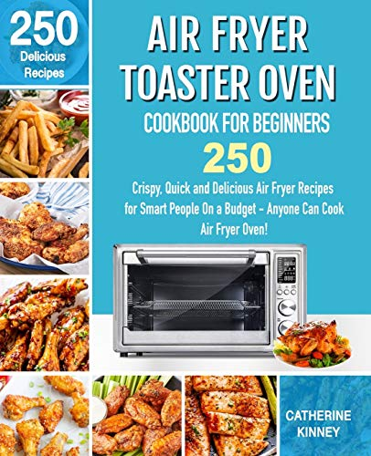 Air Fryer Toaster Oven Cookbook for Beginners: 250 Crispy, Quick and Delicious Air Fryer Toaster Oven Recipes for Smart People On a Budget - Anyone Can Cook.