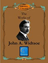 Works of John A. Widtsoe (Evidences and Reconciliations, In Search of Truth, Joseph Smith as Scientist, Lectures on Faith, Priesthood and Church Government, ... Conference Addresses) (LDS Classics Book 2)