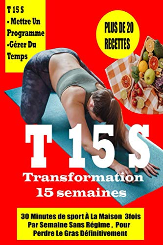 T15S-Transformation 15 semaines-30 minutes de sport à la maison livre 2: 3 fois par semaine sans régime pour perdre le gras Définitivement et avoir une bonne santé