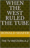 WHEN THE WEST RULED THE TUBE: THE TV WESTERN A-Z (English Edition)