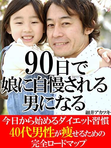 90日で娘から自慢される男になる【ダイエット】【カッコイイ父親】: 40代男性が痩せるための完全ロードマップ