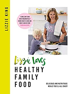 Lizzie Loves Healthy Family Food: Delicious and Nutritious Meals You'll All Enjoy by [Lizzie King]