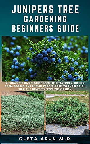 JUNIPERS TREE GARDENING BEGINNERS GUIDE: A Complete Basic Guide Book to Starting a Juniper Farm Garden and Ensure Proper Care, to Enable Rich Healthy Benefits from the Garden (English Edition)
