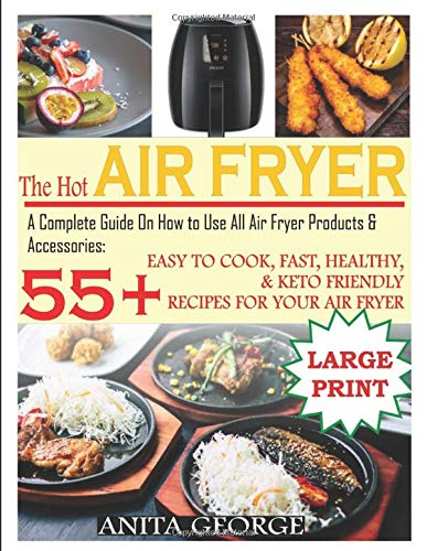 The Hot Air Fryer: A Complete Guide On How to Use All Air Fryer Products & Accessories: 55+ Easy To Cook, Fast, Healthy, & Keto-Friendly Recipes for Your Air Fryer.