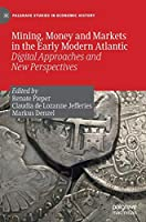 Mining, Money and Markets in the Early Modern Atlantic: Digital Approaches and New Perspectives (Palgrave Studies in Economic History)