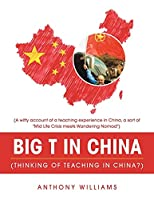 Big T in China Thinking of Teaching in China?: A Witty Account of a Teaching Experience in China, a Sort of Mid Life Crisis Meets Wandering Nomad