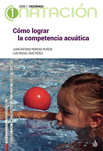 Cómo lograr la competencia acuática: El método acuático comprensivo (Natación: de la enseñanza al alto rendimiento. Serie 1: Enseñanza)