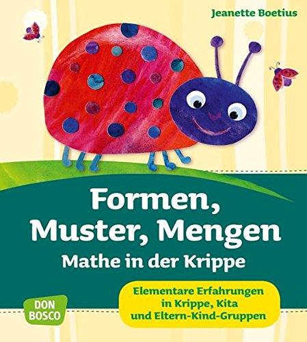 Formen, Muster, Mengen - Mathe in der Krippe Elementare Erfahrungen in Krippe, Kita und Eltern-Kind-Gruppen (Krippenkinder betreuen und fördern)