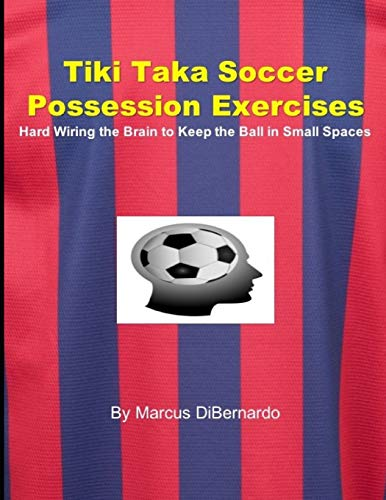 Tiki Taka Soccer Possession Exercises: Hard Wiring the Brain to Keep the Ball in Small Spaces