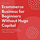 Ecommerce Business for Beginners Without Huge Capital: 3-Book Compilation for Ecommerce Biz Models – Shopify Stores, Clickbank Affiliate, and AliExpress Dropshipping (English Edition)