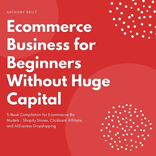 Ecommerce Business for Beginners Without Huge Capital: 3-Book Compilation for Ecommerce Biz Models – Shopify Stores, Clickbank Affiliate, and AliExpress Dropshipping