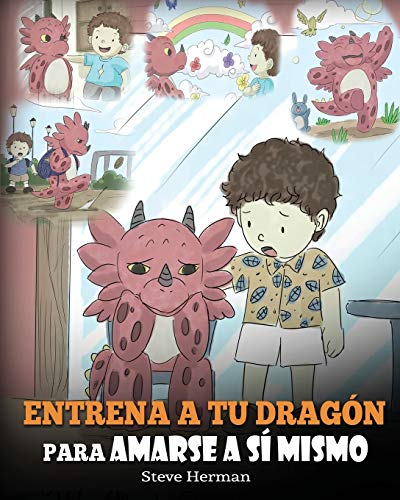 Entrena a tu Dragón para Amarse a sí Mismo: (Train Your Dragon To Love Himself) Un Lindo Cuento Infantil para Enseñar a los Niños sobre la Autoestima ... Tal Como Son.: 13 (My Dragon Books Español)